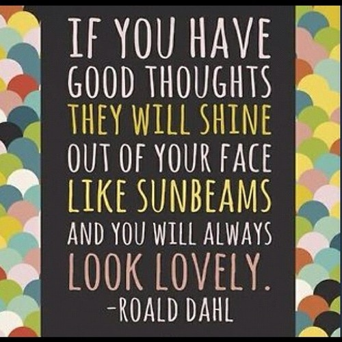 If you have good thoughts... Roald Dahl quote